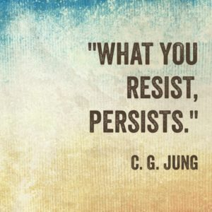 What you resist, persists. Carl Jung
