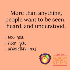 People want to be seen, heard and understood. Be that person for them.